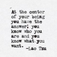 At the center of your being you have the answer; you who you are and you know what you want. -Lao Tzu