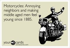 Free and Funny News Ecard: Motorcycles: Annoying neighbors and making middle aged men feel young since Create and send your own custom News ecard. Annoying Neighbors, Bad Neighbors, Aging Quotes, Wind In My Hair, Middle Aged Man, Jax Teller, Good Neighbor, E Cards, Someecards