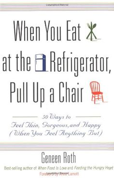 When You Eat at the Refrigerator, Pull Up a Chair: 50 Ways to Feel Thin, Gorgeous, and Happy (When You Feel Anything But) by Geneen Roth http://www.amazon.com/dp/0786885084/ref=cm_sw_r_pi_dp_H9c.ub01ZRVD9