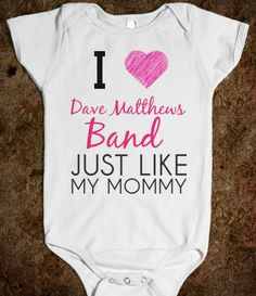 I LOVE DAVE MATTHEWS BAND JUST LIKE MY MOMMY