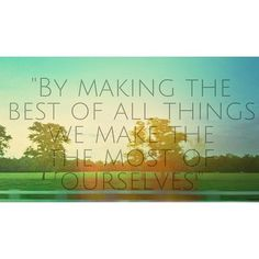 by making the best of all things we make the most of ourselves #quote