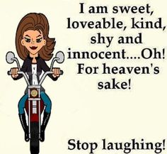 Octogenarian that looks like 30 and is sweet, loveable, kind, shy and innocent. LAUGH, I'll laugh with you. Biker Chick, Biker Girl, Lady Biker, Girl Quotes, Funny Quotes, My Ride, Daily Quotes, Picture Quotes, Make Me Smile