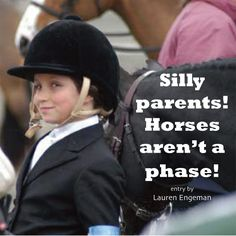 """Silly Parents! Horses aren't a phase!"""