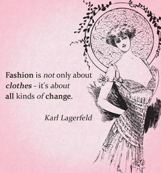 Fashion is not only about clothes - it's about all kinds of change. Karl Lagerfeld