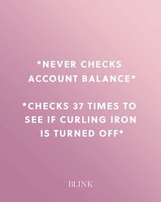 *Never checks account balance*  *Checks 37 times to see if curling iron is turned off*