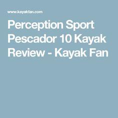 Perception Sport Pescador 10 Kayak Review - Kayak Fan