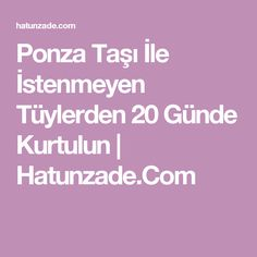 Ponza Taşı İle İstenmeyen Tüylerden 20 Günde Kurtulun | Hatunzade.Com