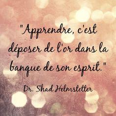 """""""Apprendre, c'est déposer de l'or dans la banque de son esprit."""" Dr. Shad Helmstetter"""