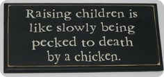 True That! ...just babysit for someone when the thought comes in (to have kids). I'll go away... always.