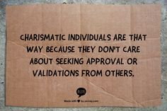 Charismatic individuals are that way because they don't care about seeking approval or validations from others.
