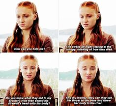 """Sansa: """"How can you help me? I like awake all night staring at the canopy, thinking of how they died. Do you know what they did to my brother? How they sewed his direwolf's head onto his body? And my mother, they say they cut her throat to the bone and threw her body in the river."""""""