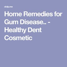 Home Remedies for Gum Disease.. - Healthy Dent Cosmetic