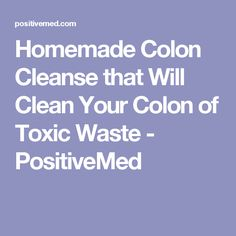 Homemade Colon Cleanse that Will Clean Your Colon of Toxic Waste - PositiveMed