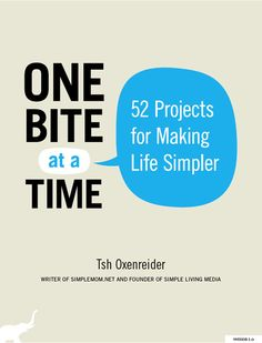One Bite at a Time: 52 Projects for Making Life Simpler by Tsh Oxenreider: By the author of simplemom.net, this book helps you look at your own life and shows you how to organize and simplify in manageable steps, and in the process to slow down.