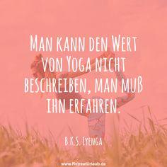 Man kann den Wert von Yoga nicht beschreiben, man muß ihn erfahren. -  B.K.S. Iyenga