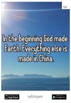 In the beginning God made Earth. Everything else is made in China.