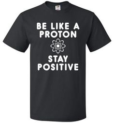 dc8e7905 Be Like A Proton And Stay Positive Shirt Funny Science Tee - oTZI Shirts - 1
