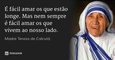 É fácil amar os que estão longe. Mas nem sempre é fácil amar. os que vivem ao nosso lado.... Frase de padre Teresa de Calcutá.