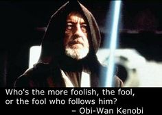 Obi Wan Kenobi ... Who's more foolish, the fool, or the fool that follows him?