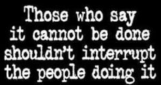 Those who say it cannot be done, shouldn't interrupt the people doing it.