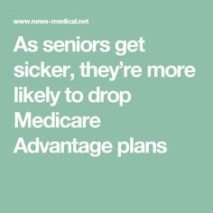 As seniors get sicker, they're more likely to drop Medicare Advantage plans