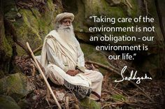 Taking care of the environment is not an obligation - our environment is our life. – Sadhguru