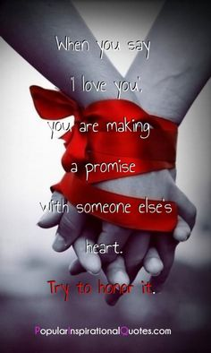 When you say 'I love you', you are making a promise with someone else's heart. Try to honor it.