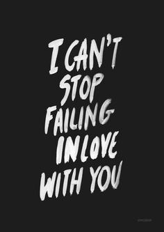 can't stop *failing* in love with you
