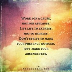Work for a Cause, Not for Applause