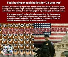 Feds buying enough bullets for '24-year war'     Federal, non-military agencies, noted radio host Mark Levin last week, have purchased enough ammunition recently to not only shoot every American five times, but also engage in a prolonged, domestic war.