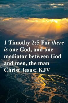 I Timothy 2:5 For there  is one God and one Mediator between God and men, the Man Christ Jesus,