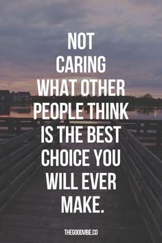 Not Caring What Other People Think Is The Best Choice You Will Ever make