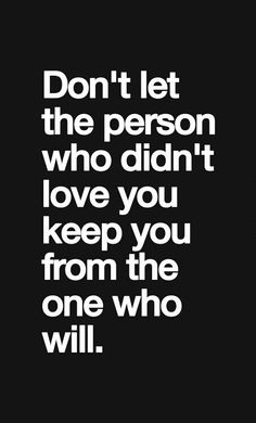 """Don't let the person who didn't love you keep you from the one who will."""