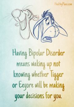 Bipolar quote: Having Bipolar Disorder means waking up not knowing whether Tigger or Eeyore will be making your decisions for you.   www.HealthyPlace.com