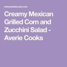 Creamy Mexican Grilled Corn and Zucchini Salad - Averie Cooks