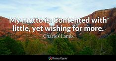 My motto is: Contented with little, yet wishing for more. - Charles Lamb #brainyquote #QOTD #content #wisdom Men Quotes Funny, Love Quotes, Inspirational Quotes, Sad Quotes, Benjamin Franklin Biography, Frank Zappa Quote, St Augustine Quotes, Illusion, Forbes Quotes
