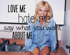Love me. Hate me. Say what you want about me. ~ Britney Spears - If U Seek Amy ♫
