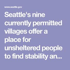 Seattle's nine currently permitted villages offer a place for unsheltered people to find stability and connect to housing resources. Each night, the villages provide more than 300 people a tiny house structure that locks, access to restrooms and showers, case management, a kitchen and a managed community. Seattle contracts with the Low Income Housing Institute (LIHI) to operate the villages. Details for each location are included in their descriptions below. Urban Renewal, Stability, Locks, Showers, Tiny House, Seattle, Connect, Management, Community