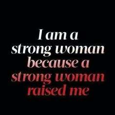 A strong woman raised me…