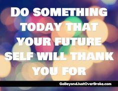 Do Something Today That Your Future Self Will Thank You For  http://GoBeyondJustOverBroke.com