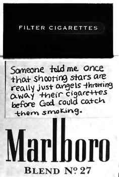 Someone told me once that shooting stars are really just angels throwing away their cigarettes before God could catch them smoking. - I love this because my grandmother smoked, so shooting stars are just her throwing away her cigarettes! Malboro, Cigarette Aesthetic, Motivacional Quotes, Under Your Spell, Someone Told Me, Anais Nin, Steven Universe, Lyrics, Wisdom