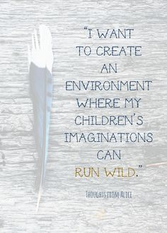 """I want to create an environment where my children's imaginations can run wild."" Creating a kid friendly environment in your home at www.thoughtsfromalice.com"