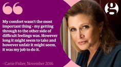 """""""My comfort wasn't the most important thing. My getting through to the other side of difficult feelings was.  However long it might seem to take ans however unfair it might seem, it was my job to do it."""" - Carrie Fisher"""