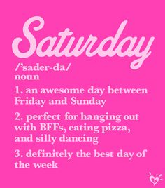 Saturday: 1. an awesome day between Friday and Sunday  2. perfect for hanging out with BFFs, eating pizza and silly dancing 3. definitely the best day of the week