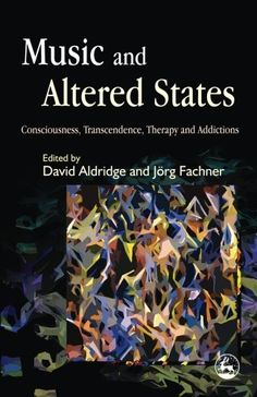 Music and Altered States: Consciousness, Transcendence, Therapy and Addictions by David Aldridge