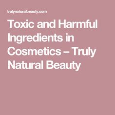 Toxic and Harmful Ingredients in Cosmetics – Truly Natural Beauty