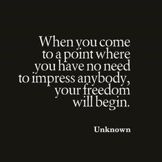 When you come to a point where you have no need to impress anybody, your freedom will begin