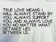 True love means: I will always stand by you, always support you, and always love you no matter what distance lies between us. - Jar of Quotes/ I love you and miss you baby. I Will Always Love You Quotes, Missing Someone You Love, Love You Forever Quotes, Missing You Quotes For Him, Meant To Be Quotes, Love Quotes, Badass Quotes, Romantic Quotes, Happy Quotes