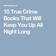 10 True Crime Books That Will Keep You Up All Night Long