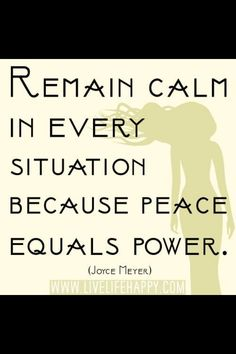 """""""Remain calm in every situation, because peace equals power."""" Joyce Meyer"""